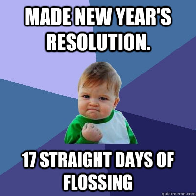 made new year's resolution. 17 straight days of flossing  Success Kid