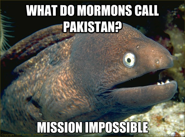 What do mormons call Pakistan? Mission impossible - What do mormons call Pakistan? Mission impossible  Bad Joke Eel