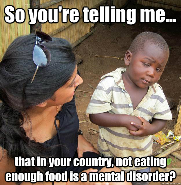 So you're telling me... that in your country, not eating enough food is a mental disorder? - So you're telling me... that in your country, not eating enough food is a mental disorder?  3rd World Skeptical Child