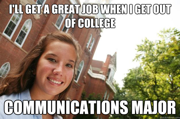 i'll get a great job when i get out of college Communications major