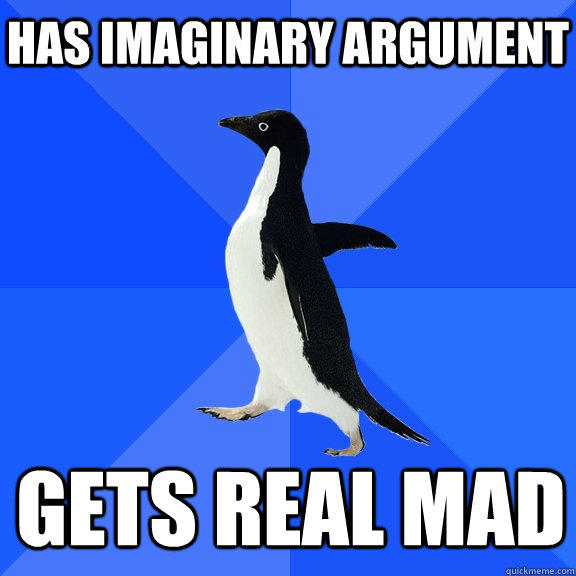 Has imaginary argument gets real mad  - Has imaginary argument gets real mad   Socially Awkward Penguin