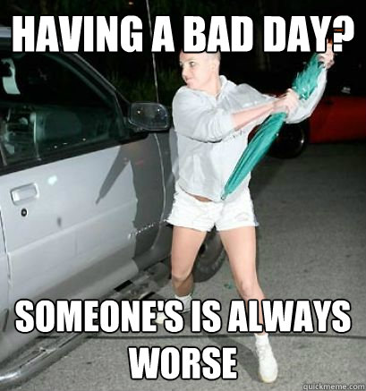 HAVING A BAD DAY? SOMEONE'S IS ALWAYS WORSE  Bad Day