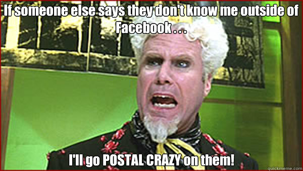 If someone else says they don't know me outside of Facebook . . .  I'll go POSTAL CRAZY on them!
