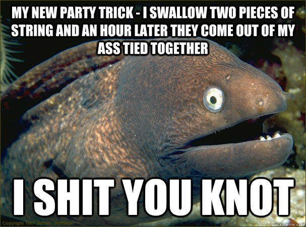 My new party trick - I swallow two pieces of string and an hour later they come out of my ass tied together i shit you knot