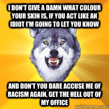 I don't give a damn what colour your skin is, if you act like an idiot i'm going to let you know and don't you dare accuse me of racism again, get the hell out of my office - I don't give a damn what colour your skin is, if you act like an idiot i'm going to let you know and don't you dare accuse me of racism again, get the hell out of my office  Insanity Wolf Wrongly Accused of Racism