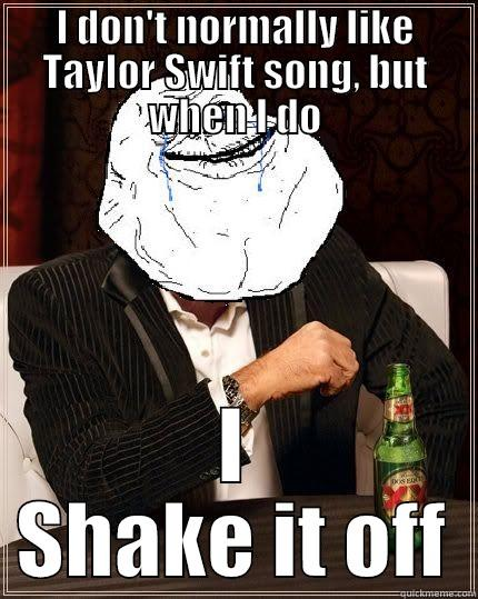 I DON'T NORMALLY LIKE TAYLOR SWIFT SONG, BUT WHEN I DO I SHAKE IT OFF Most Forever Alone In The World