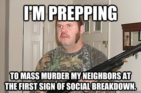 I'm prepping to mass murder my neighbors at the first sign of social breakdown. - I'm prepping to mass murder my neighbors at the first sign of social breakdown.  Gun Nut