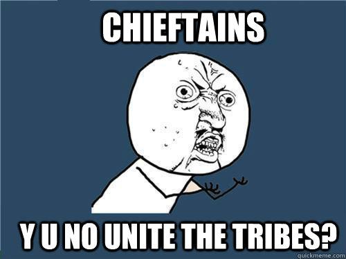 Chieftains y u no unite the tribes?