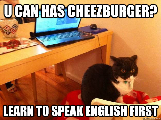 U can has cheezburger? learn to speak english first