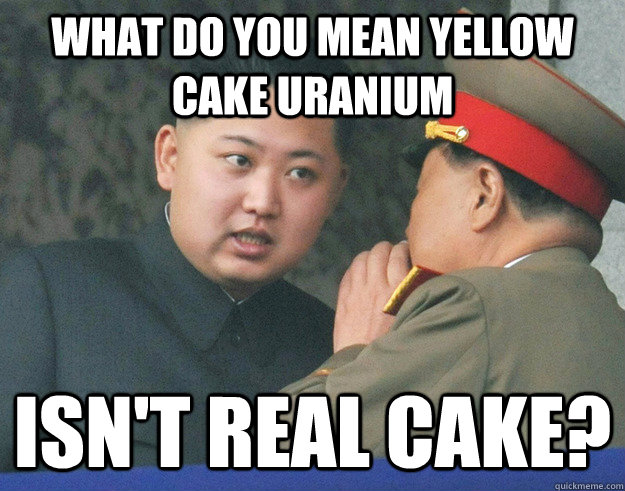 What do you mean yellow cake uranium isn't real cake? - What do you mean yellow cake uranium isn't real cake?  Hungry Kim Jong Un