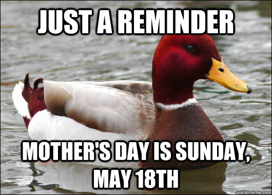 just a reminder Mother's day is sunday, may 18th - just a reminder Mother's day is sunday, may 18th  Malicious Advice Mallard