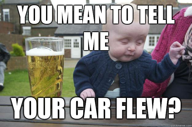 You mean to tell me Your car flew?  - You mean to tell me Your car flew?   drunk baby