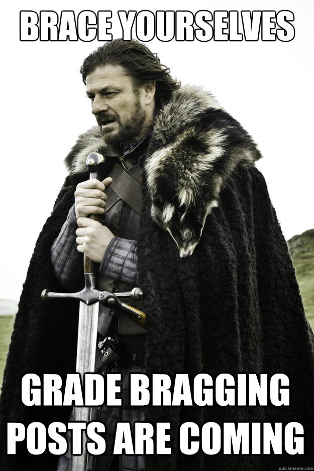 Brace yourselves Grade bragging posts are coming - Brace yourselves Grade bragging posts are coming  Winter is coming