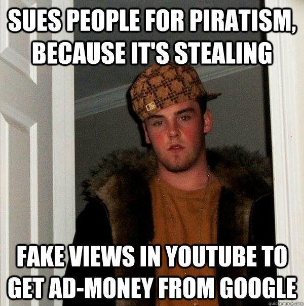 Sues people for piratism, because it's stealing Fake views in youtube to get ad-money from google - Sues people for piratism, because it's stealing Fake views in youtube to get ad-money from google  Scumbag Steve