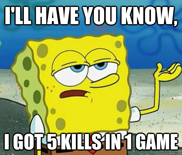 I'll have you know,  I got 5 kills in 1 game - I'll have you know,  I got 5 kills in 1 game  Tough Spongebob