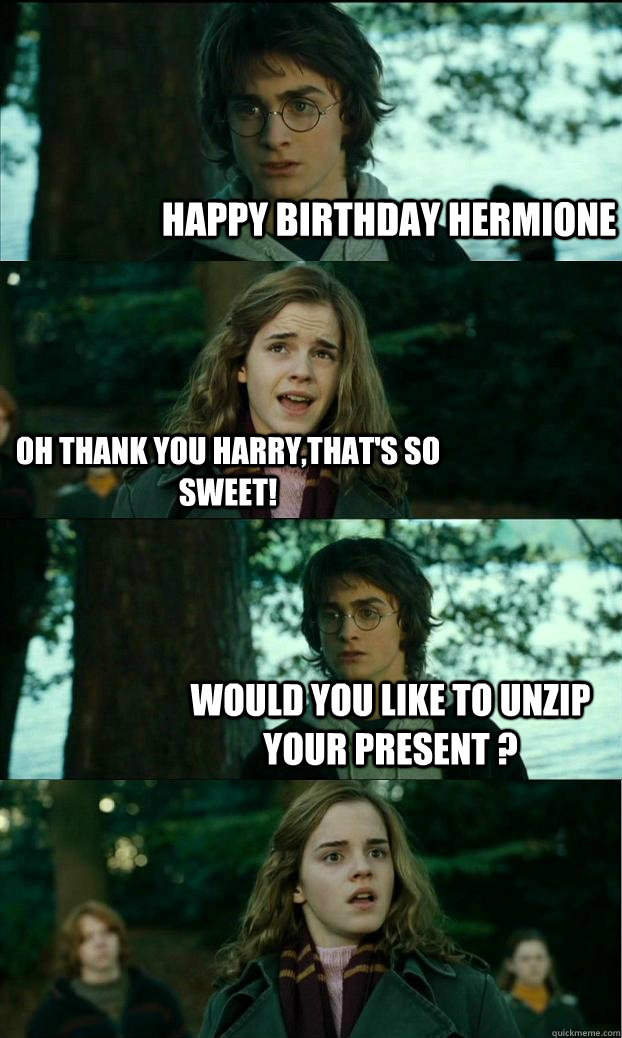 Happy Birthday Hermione Oh thank you Harry,that's so sweet! WOULD YOU LIKE TO UNZIP YOUR PRESENT ?  - Happy Birthday Hermione Oh thank you Harry,that's so sweet! WOULD YOU LIKE TO UNZIP YOUR PRESENT ?   Horny Harry