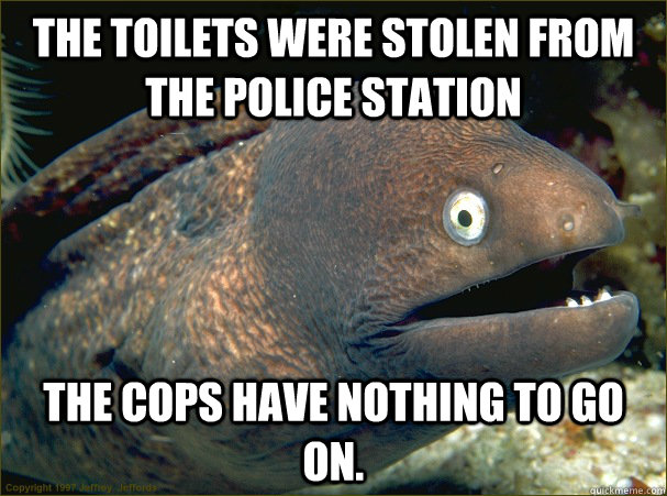 The toilets were stolen from the police station The cops have nothing to go on. - The toilets were stolen from the police station The cops have nothing to go on.  Bad Joke Eel