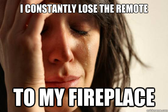 I constantly lose the remote to my fireplace - I constantly lose the remote to my fireplace  First World Problems