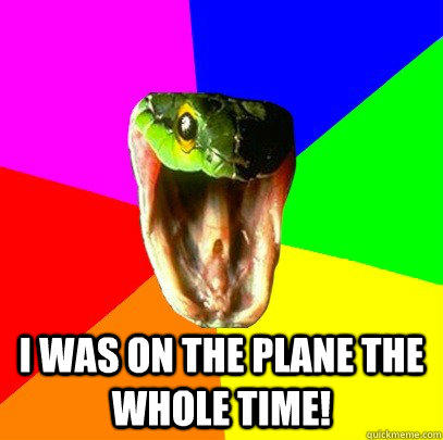 I was on the plane the whole time!  Spoiler Snake