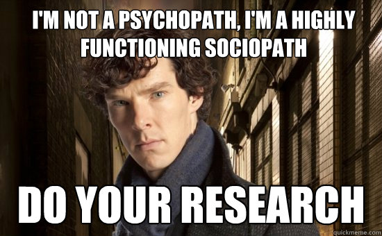I'm not a psychopath, I'm a Highly Functioning Sociopath Do Your Research