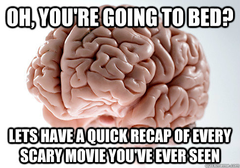 oh, you're going to bed? lets have a quick recap of every scary movie you've ever seen - oh, you're going to bed? lets have a quick recap of every scary movie you've ever seen  Scumbag Brain