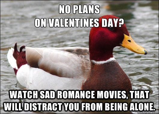 No plans  on valentines day? Watch sad romance movies, that will distract you from being alone. - No plans  on valentines day? Watch sad romance movies, that will distract you from being alone.  Malicious Advice Mallard