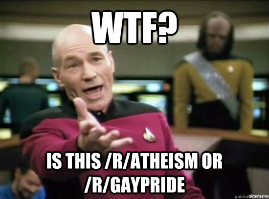 WTF? Is this /r/atheism or /r/gaypride - WTF? Is this /r/atheism or /r/gaypride  Annoyed Picard HD