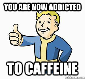 You are now addicted To caffeine - You are now addicted To caffeine  Vault Boy