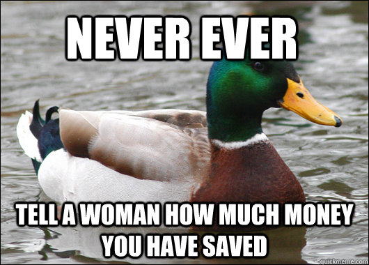 Never ever tell a woman how much money you have saved - Never ever tell a woman how much money you have saved  Actual Advice Mallard