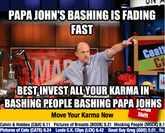 Papa John's bashing is fading fast best invest all your karma in bashing people bashing papa johns - Papa John's bashing is fading fast best invest all your karma in bashing people bashing papa johns  Mad Karma with Jim Cramer