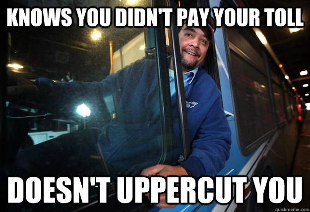 86f5a1ea44cbc4a3f3af700c2d6ad63cde20ddf5063bb7d29865eb89c9369037 knows you didn't pay your toll doesn't uppercut you good guy bus