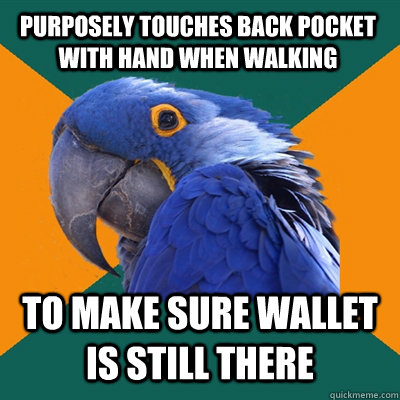 purposely touches back pocket with hand when walking to make sure wallet is still there - purposely touches back pocket with hand when walking to make sure wallet is still there  Paranoid Parrot