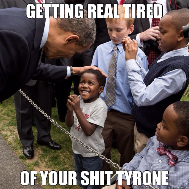 GETTING REAL TIRED OF YOUR SHIT TYRONE  Tyrone
