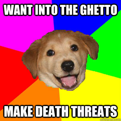 want into the ghetto make death threats  Advice Dog