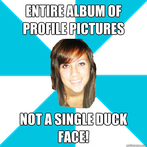 entire album of profile pictures not a single duck face!