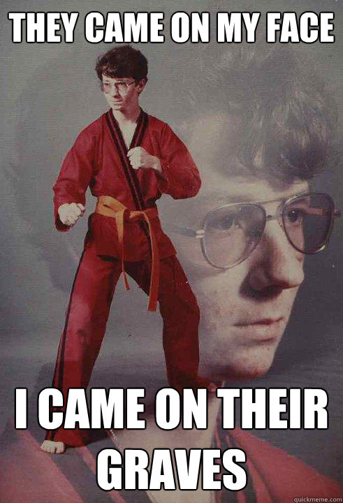 They came on my face I came on their graves - They came on my face I came on their graves  Karate Kyle
