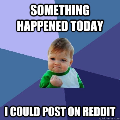 something happened today I could post on reddit  Success Kid