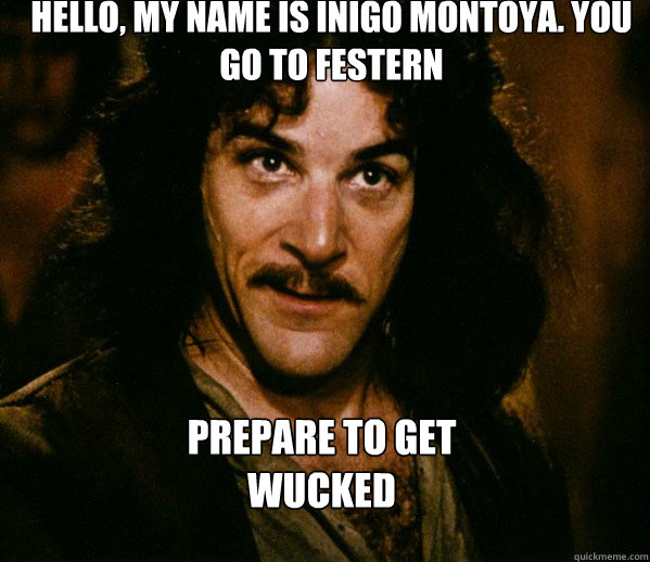 Hello, my name is Inigo Montoya. You go to Festern Prepare to get  Wucked