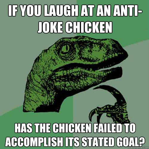 If you laugh at an anti-joke chicken Has the chicken failed to accomplish its stated goal? - If you laugh at an anti-joke chicken Has the chicken failed to accomplish its stated goal?  Philosoraptor