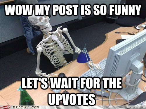 Wow my post is so funny let's wait for the upvotes