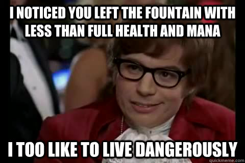 I noticed you left the fountain with less than full health and mana  i too like to live dangerously - I noticed you left the fountain with less than full health and mana  i too like to live dangerously  Dangerously - Austin Powers