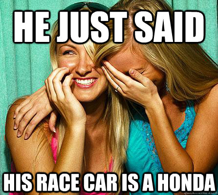 he just said his race car is a honda