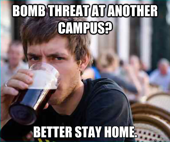 Bomb threat at another campus? Better stay home. - Bomb threat at another campus? Better stay home.  Lazy College Senior