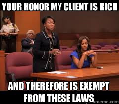your honor my client is rich and therefore is exempt from these laws  Rich People Problems
