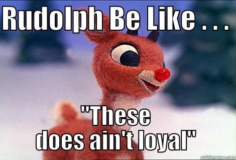 RUDOLPH BE LIKE . . .