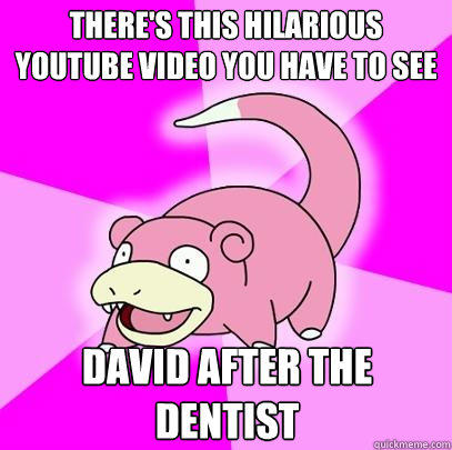 There's this hilarious youtube video you have to see david after the dentist - There's this hilarious youtube video you have to see david after the dentist  Slowpoke