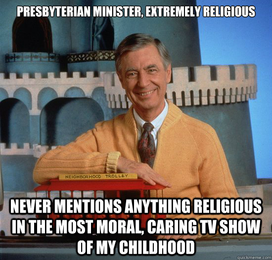 presbyterian minister, extremely religious never mentions anything religious in the most moral, caring tv show of my childhood - presbyterian minister, extremely religious never mentions anything religious in the most moral, caring tv show of my childhood  good guy fred rogers