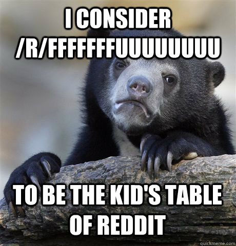 I CONSIDER /R/FFFFFFFUUUUUUUU TO BE THE KID'S TABLE OF REDDIT - I CONSIDER /R/FFFFFFFUUUUUUUU TO BE THE KID'S TABLE OF REDDIT  Confession Bear