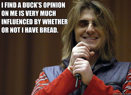 I find a duck's opinion on me is very much influenced by whether or not I have bread.