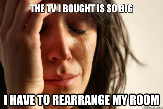 The tv i bought is so big i have to rearrange my room - The tv i bought is so big i have to rearrange my room  First World Problems